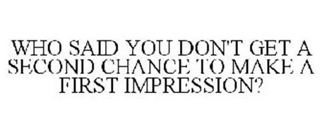 who-said-you-dont-get-a-second-chance-to-make-a-first-impression-85138431 (1)